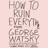 George Watsky - How to Ruin Everything: Essays (Unabridged)  artwork