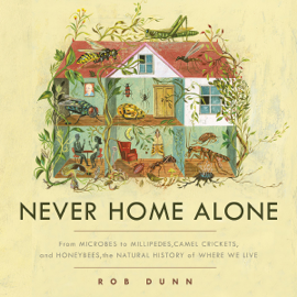 Never Home Alone: From Microbes to Millipedes, Camel Crickets, and Honeybees, the Natural History of Where We Live (Unabridged) audiobook