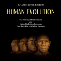 Human Evolution: The History of the Evolution and Natural Selection Processes That Gave Rise to Modern Humans (Unabridged)