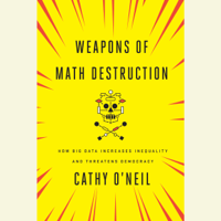 Cathy O'Neil - Weapons of Math Destruction: How Big Data Increases Inequality and Threatens Democracy (Unabridged) artwork