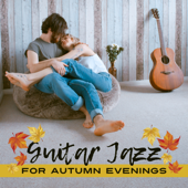 Guitar Jazz for Autumn Evenings: Relax to the Sounds of Moody Jazz, Soft Melodies for Long Cozy Nights with Cup of Tea, Meeting with Friends