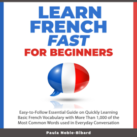 Learn French Fast for Beginners: Easy-to-Follow Essential Guide on Quickly Learning Basic French Vocabulary with More Than 1,000 of the Most Common Words Used in Everyday Conversation (Unabridged) audiobook