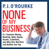 P.J. O'Rourke - None of My Business: P.J. Explains Money, Banking, Debt, Equity, Assets, Liabilities, and Why He's not Rich and Neither Are You  artwork