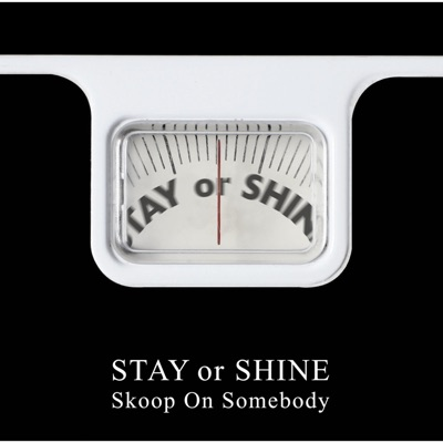 STAY or SHINE - Skoop on Somebody