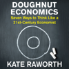 Doughnut Economics: Seven Ways to Think Like a 21st-Century Economist (Unabridged) - Kate Raworth