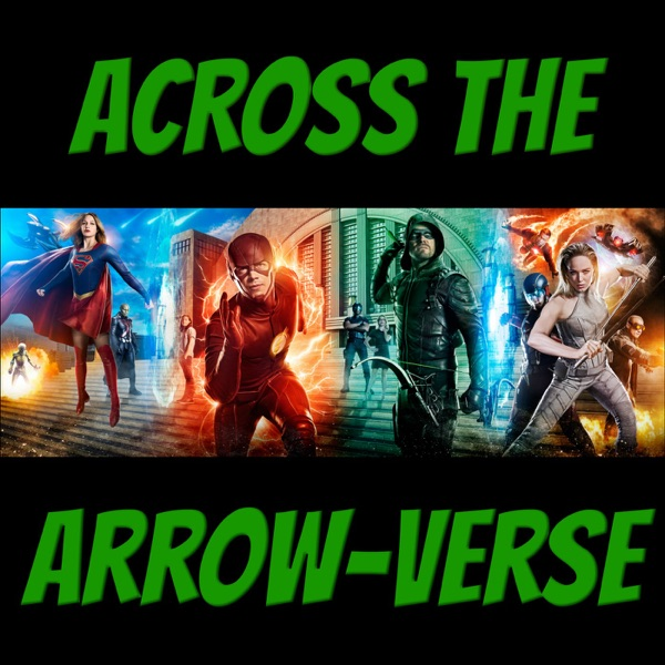 Across The Arrow-Verse - An Arrow, The Flash, Supergirl, DC's Legends of Tomorrow Podcast