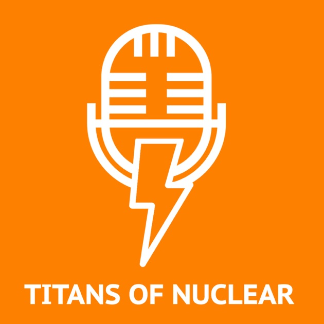titans of nuclear interviewing world experts on nuclear energy by bret kugelmass energy impact center on apple podcasts
