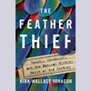 Kirk Wallace Johnson - The Feather Thief: Beauty, Obsession, and the Natural History Heist of the Century (Unabridged) artwork
