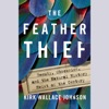 The Feather Thief: Beauty, Obsession, and the Natural History Heist of the Century (Unabridged)