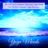 Yoga Moods – 30 Chill Out Ambient Relaxing Yoga Song for Perfect Vinyasa Yoga Routine