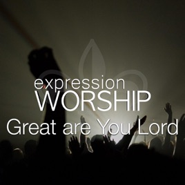 Great Are You Lord - Single by Expression Worship on iTunes