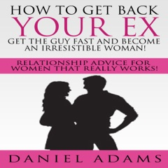 How to Get Your Ex Back: Get the Guy Fast and Become an Irresistible Woman!: Relationship Advice for Women That Really Works! (Unabridged)
