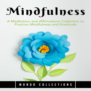 Mindfulness: A Meditation and Affirmations Collection to Practice Mindfulness and Gratitude