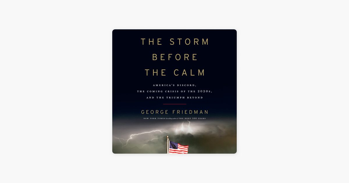 The Storm Before the Calm: America's Discord, the Coming Crisis of the 2020s, and the Triumph Beyond (Unabridged) - George Friedman