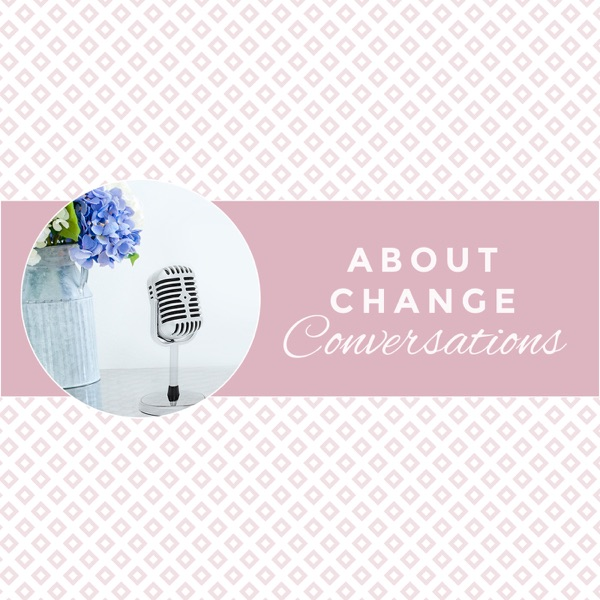 About Change Conversations Podcast Series