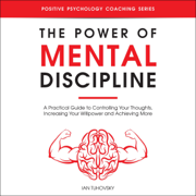 The Power of Mental Discipline: A Practical Guide to Controlling Your Thoughts, Increasing Your Willpower and Achieving More: Positive Psychology Coaching Series, Book 20 (Unabridged)