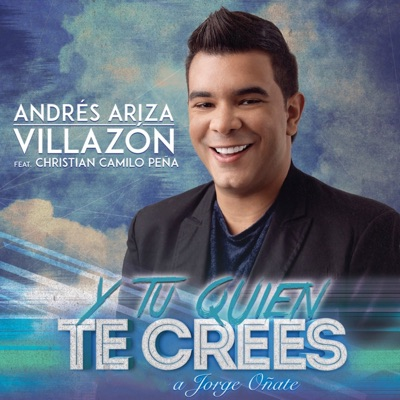 Y Tú Quién Te Crees (A Jorge Oñate) (feat. Christian Camilo Peña) - Single - Andrés Ariza Villazón