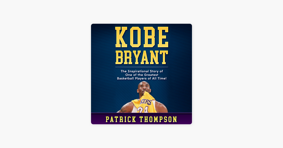 Kobe Bryant: The Inspirational Story of One of the Greatest Basketball Players of All Time! - Patrick Thompson