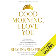 Good Morning, I Love You: Mindfulness and Self-Compassion Practices to Rewire Your Brain for Calm, Clarity, and Joy (Unabridged)
