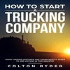 How to Start a Trucking Company: Avoid Common Mistakes and Learn What it Takes to See Success in This Industry (Unabridged)