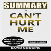 Summary of Can't Hurt Me: Master Your Mind and Defy the Odds by David Goggins (Unabridged)