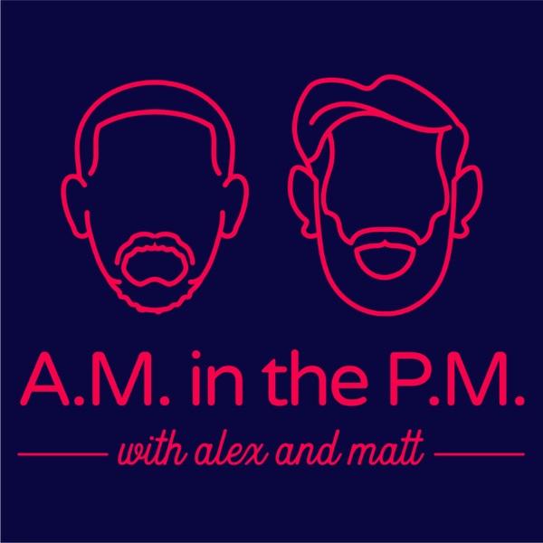 A.M. in the P.M. w/ Alex and Matt