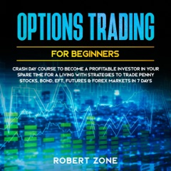 Options Trading for Beginners: Crash Day Course to Become a Profitable Investor in Your Spare Time for a Living with Strategies to Trade Penny Stocks, Bond, EFT, Futures & Forex Markets in 7 Days (Unabridged)