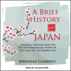 A Brief History of Japan: Samurai, Shogun and Zen: The Extraordinary Story of the Land of the Rising Sun - Jonathan Clements