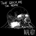 That Which Ate the Moon - Malady