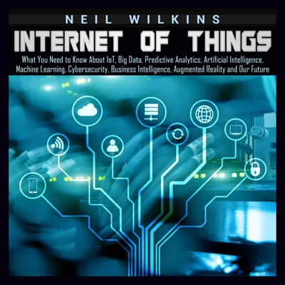 Internet of Things: What You Need to Know About loT, Big Data, Predictive Analytics, Artificial Intelligence, Machine Learning, Cybersecurity, Business Intelligence, Augmented Reality and Our Future (Unabridged)