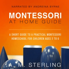 Montessori at Home Guide: A Short Guide to a Practical Montessori Homeschool for Children Ages 2-6, Volume 2 (Unabridged)
