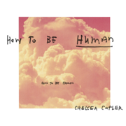 How To Be Human - Chelsea Cutler
