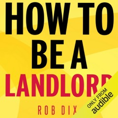 How to Be a Landlord: The Definitive Guide to Letting and Managing Your Rental Property (Unabridged)