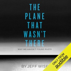 The Plane That Wasn't There: Why We Haven't Found MH370 (Unabridged)