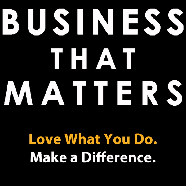 Business That Matters: Love What You Do & Make A Difference