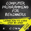 Computer Programming for Beginners: Learn How to Code Step by Step (Unabridged) - K. Connors
