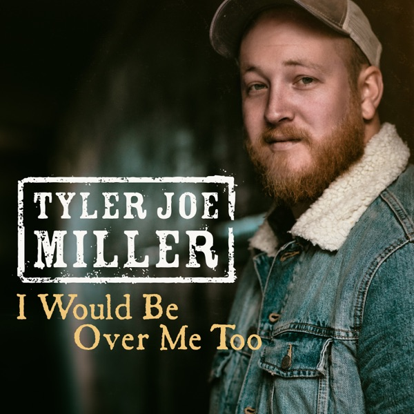 Tyler Joe Miller - I Would Be Over Me Too
