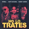 Pitbull, Daddy Yankee & Natti Natasha - No Lo Trates Song Lyrics