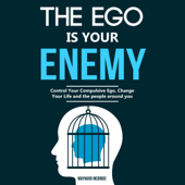 The Ego Is Your Enemy: Control Your Compulsive Ego, Change Your Life and the People Around You (Unabridged)