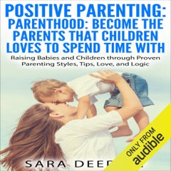 Positive Parenting: Parenthood: Become the Parents that Children Love to Spend Time With: Raising Babies and Children Through Proven Parenting Styles, Tips, Love, and Logic (Unabridged)