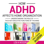 How ADHD Affects Home Organization: Understanding the Role of the 8 Key Executive Functions of the Mind (Unabridged)