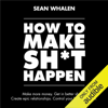 Sean Whalen - How to Make Sh*t Happen: Make More Money, Get in Better Shape, Create Epic Relationships and Control (Unabridged)  artwork