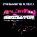 Fortnight In Florida - I Can't Wait Forever
