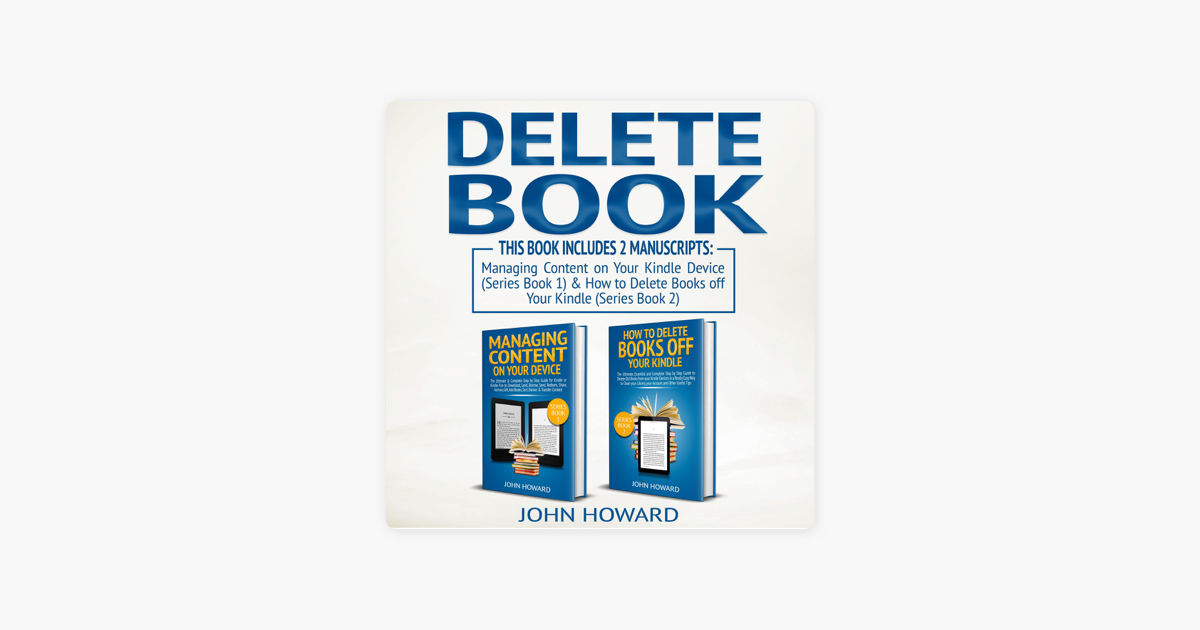 Delete Book: This Book Includes 2 Manuscripts - Managing Content on Your  Kindle Device & How to Delete Books off Your Kindle: Managing Content