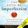 The Gifts of Imperfection: Let Go of Who You Think You're Supposed to Be and Embrace Who You Are (Unabridged) - Brené Brown