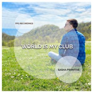 Sasha Primitive - World Is My Club