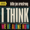 I Think We're Alone Now by Billie Joe Armstrong, Green Day