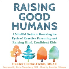 Raising Good Humans: A Mindful Guide to Breaking the Cycle of Reactive Parenting and Raising Kind, Confident Kids (Unabridged)