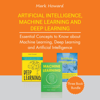 Artificial Intelligence, Machine Learning, and Deep Learning: Essential Concepts to Know About Machine Learning, Deep Learning, and Artificial Intelligence: Three Book Bundle (Unabridged) - Mark Howard