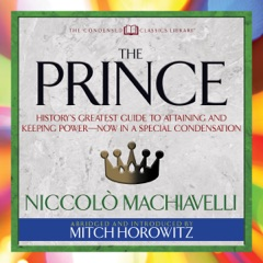 The Prince (Condensed Classics): History's Greatest Guide to Attaining and Keeping Power - Now in a Special Condensation (Abridged)